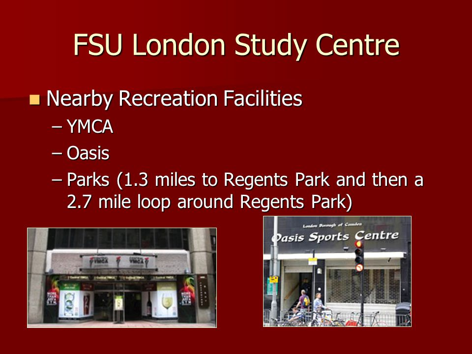 Nearby Recreation Facilities Nearby Recreation Facilities –YMCA –Oasis –Parks (1.3 miles to Regents Park and then a 2.7 mile loop around Regents Park) FSU London Study Centre