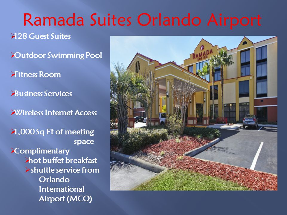 Ramada Suites Orlando Airport 128 Guest Suites Outdoor Swimming Pool Fitness Room Business Services Wireless Internet Access 1,000 Sq Ft of meeting space Complimentary hot buffet breakfast shuttle service from Orlando International Airport (MCO)