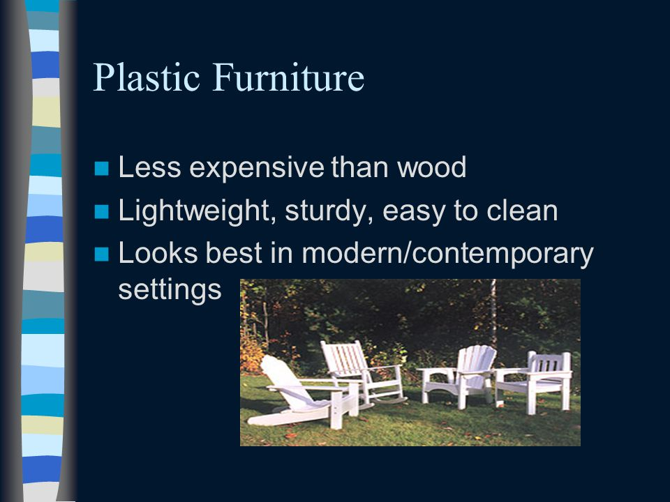 Plastic Furniture Less expensive than wood Lightweight, sturdy, easy to clean Looks best in modern/contemporary settings