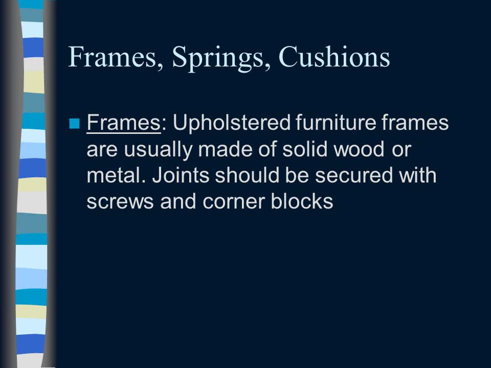 Frames, Springs, Cushions Frames: Upholstered furniture frames are usually made of solid wood or metal. Joints should be secured with screws and corne