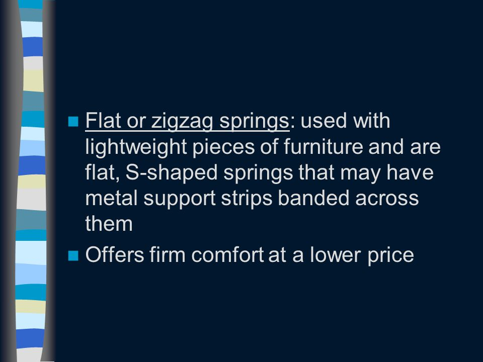 Flat or zigzag springs: used with lightweight pieces of furniture and are flat, S-shaped springs that may have metal support strips banded across them