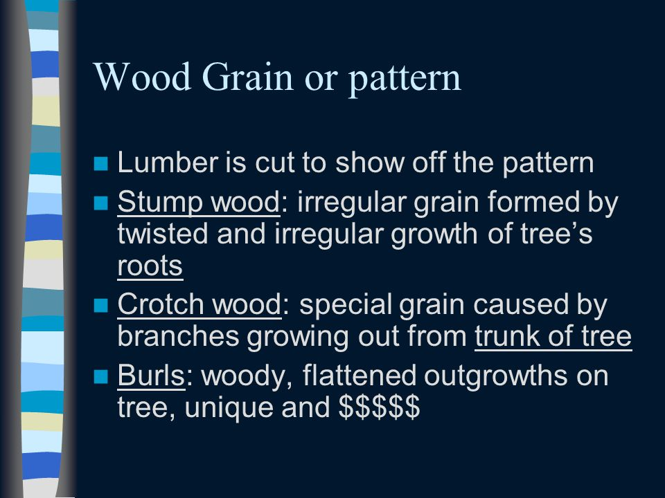 Wood Grain or pattern Lumber is cut to show off the pattern Stump wood: irregular grain formed by twisted and irregular growth of trees roots Crotch w