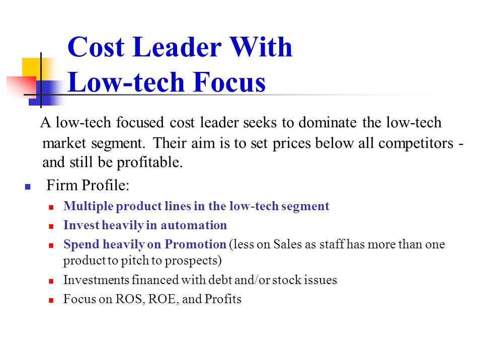 Cost Leader With Low-tech Focus A low-tech focused cost leader seeks to dominate the low-tech market segment. Their aim is to set prices below all com