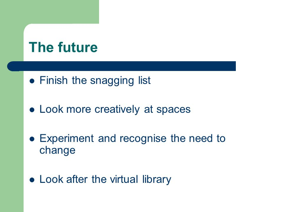 The future Finish the snagging list Look more creatively at spaces Experiment and recognise the need to change Look after the virtual library