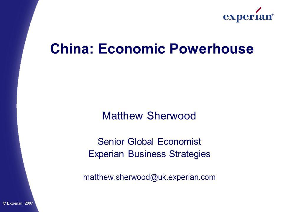 Experian, 2007 China: Economic Powerhouse Matthew Sherwood Senior Global Economist Experian Business Strategies matthew.sherwood@uk.experian.com