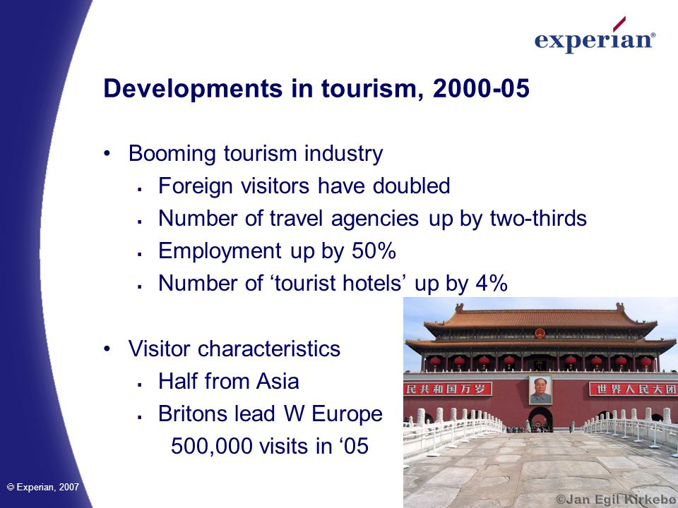 Experian, 2007 Developments in tourism, 2000-05 Booming tourism industry Foreign visitors have doubled Number of travel agencies up by two-thirds Employment up by 50% Number of tourist hotels up by 4% Visitor characteristics Half from Asia Britons lead W Europe 500,000 visits in 05