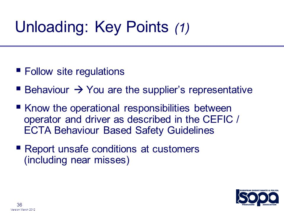 Version March 2012 36 Unloading: Key Points (1) Follow site regulations Behaviour You are the suppliers representative Know the operational responsibilities between operator and driver as described in the CEFIC / ECTA Behaviour Based Safety Guidelines Report unsafe conditions at customers (including near misses)