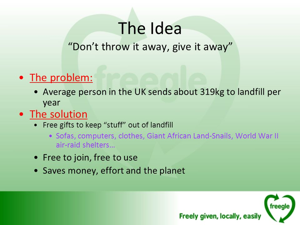 The Idea Dont throw it away, give it away The problem: Average person in the UK sends about 319kg to landfill per year The solution Free gifts to keep stuff out of landfill Sofas, computers, clothes, Giant African Land-Snails, World War II air-raid shelters… Free to join, free to use Saves money, effort and the planet