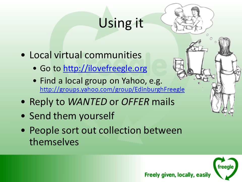 Using it Local virtual communities Go to http://ilovefreegle.orghttp://ilovefreegle.org Find a local group on Yahoo, e.g.