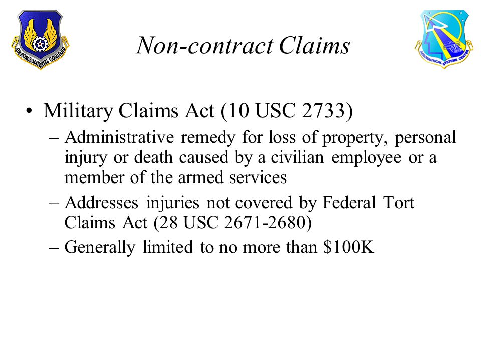 Non-contract Claims Military Claims Act (10 USC 2733) –Administrative remedy for loss of property, personal injury or death caused by a civilian employee or a member of the armed services –Addresses injuries not covered by Federal Tort Claims Act (28 USC 2671-2680) –Generally limited to no more than $100K