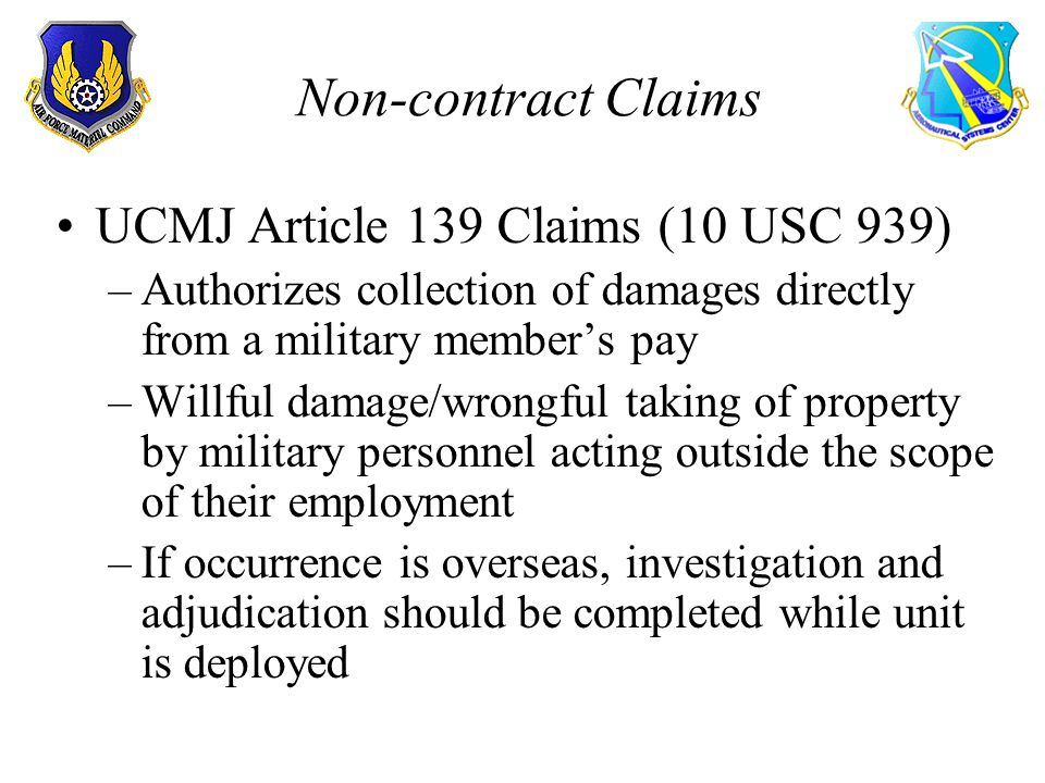 Non-contract Claims UCMJ Article 139 Claims (10 USC 939) –Authorizes collection of damages directly from a military members pay –Willful damage/wrongful taking of property by military personnel acting outside the scope of their employment –If occurrence is overseas, investigation and adjudication should be completed while unit is deployed