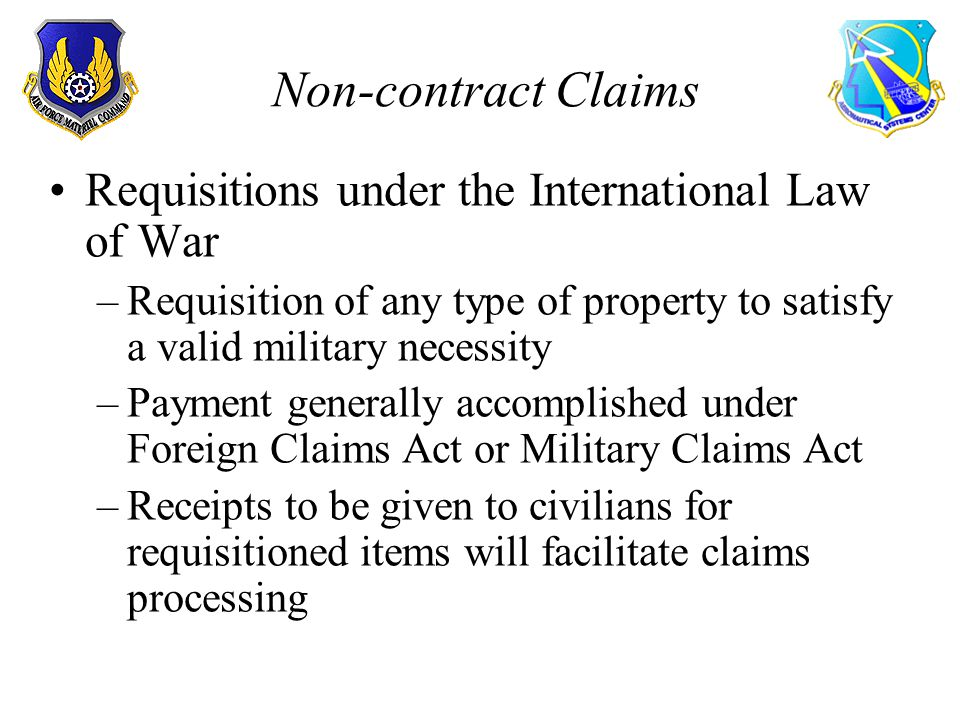 Non-contract Claims Requisitions under the International Law of War –Requisition of any type of property to satisfy a valid military necessity –Payment generally accomplished under Foreign Claims Act or Military Claims Act –Receipts to be given to civilians for requisitioned items will facilitate claims processing