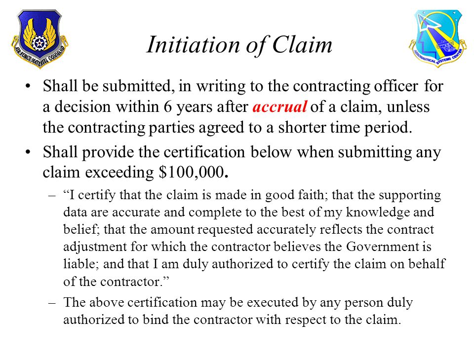 Initiation of Claim Shall be submitted, in writing to the contracting officer for a decision within 6 years after accrual of a claim, unless the contracting parties agreed to a shorter time period.