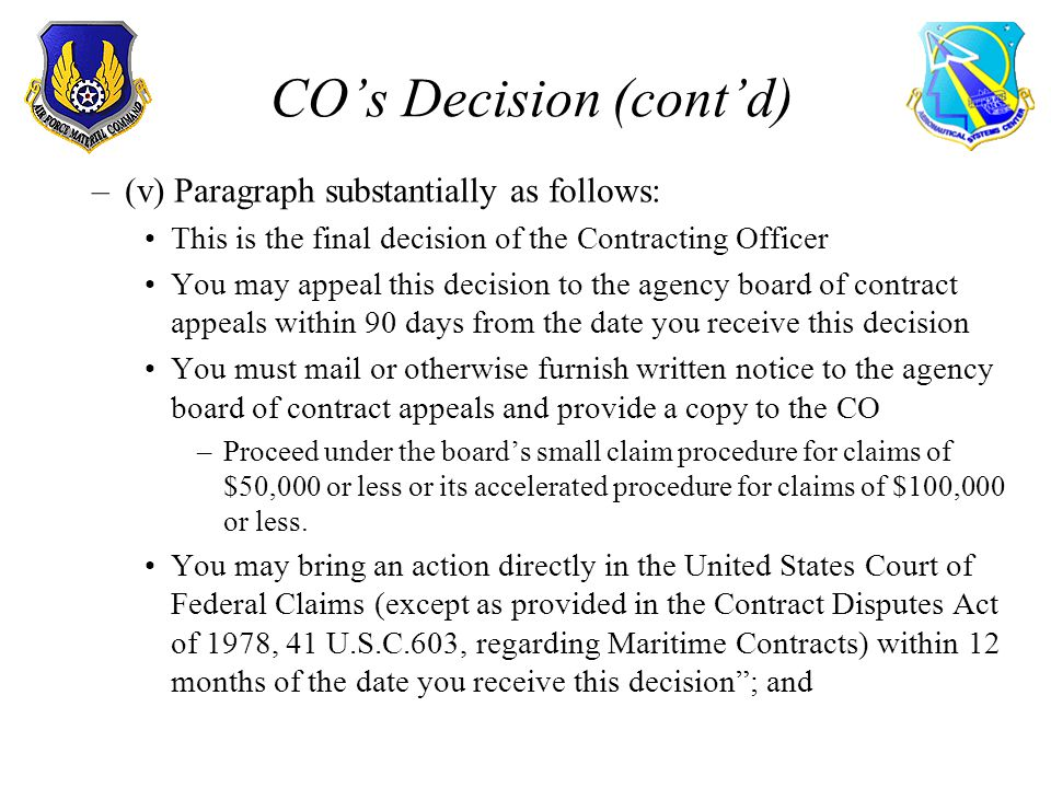 COs Decision (contd) –(v) Paragraph substantially as follows: This is the final decision of the Contracting Officer You may appeal this decision to the agency board of contract appeals within 90 days from the date you receive this decision You must mail or otherwise furnish written notice to the agency board of contract appeals and provide a copy to the CO –Proceed under the boards small claim procedure for claims of $50,000 or less or its accelerated procedure for claims of $100,000 or less.
