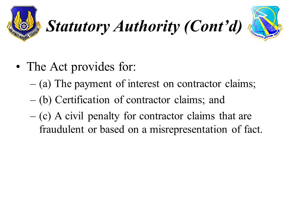 Statutory Authority (Contd) The Act provides for: –(a) The payment of interest on contractor claims; –(b) Certification of contractor claims; and –(c) A civil penalty for contractor claims that are fraudulent or based on a misrepresentation of fact.