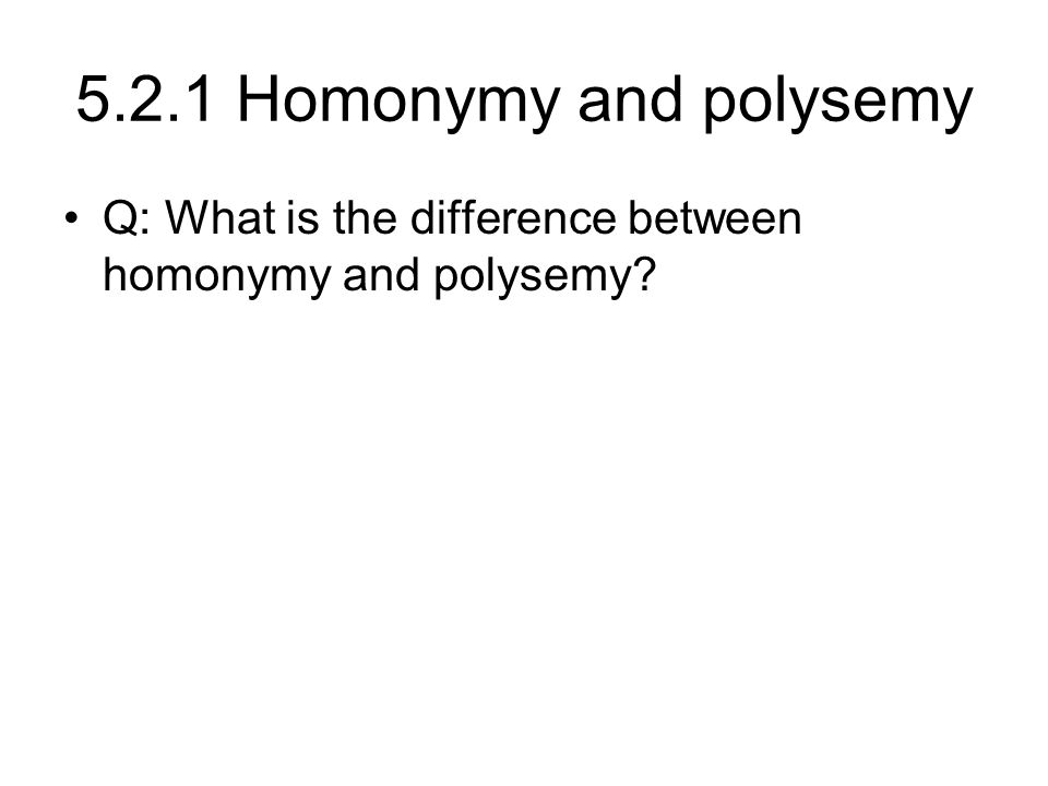 5.2.1 Homonymy and polysemy Q: What is the difference between homonymy and polysemy?