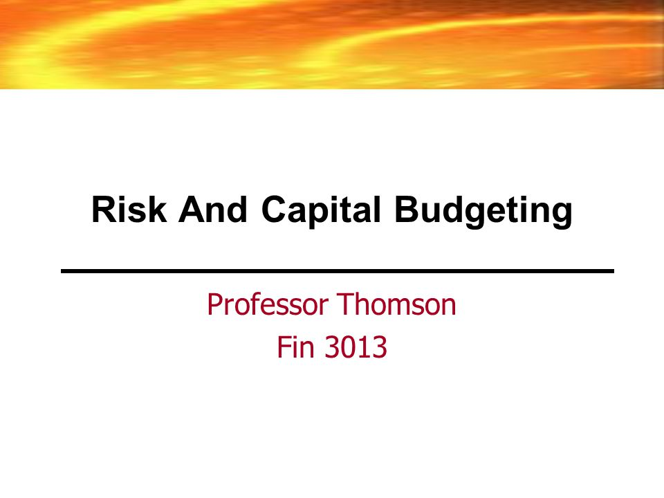 Risk And Capital Budgeting Professor Thomson Fin 3013