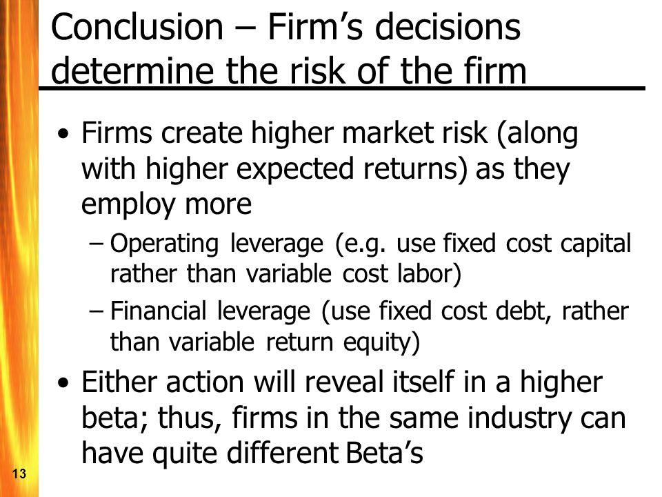 13 Conclusion – Firms decisions determine the risk of the firm Firms create higher market risk (along with higher expected returns) as they employ more –Operating leverage (e.g.