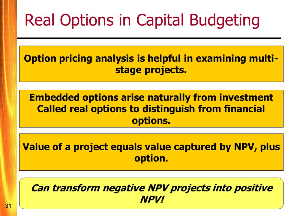 31 Real Options in Capital Budgeting Embedded options arise naturally from investment Called real options to distinguish from financial options.