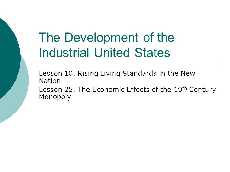 The Development of the Industrial United States Lesson 10. Rising Living Standards in the New Nation Lesson 25. The Economic Effects of the 19 th Cent