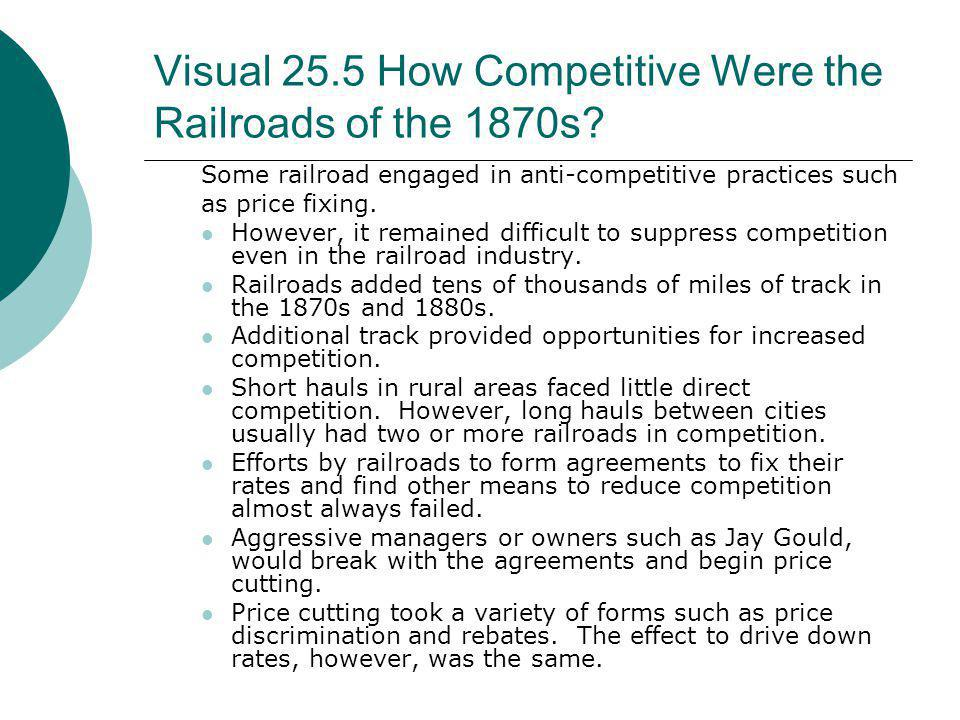 Visual 25.5 How Competitive Were the Railroads of the 1870s? Some railroad engaged in anti-competitive practices such as price fixing. However, it rem