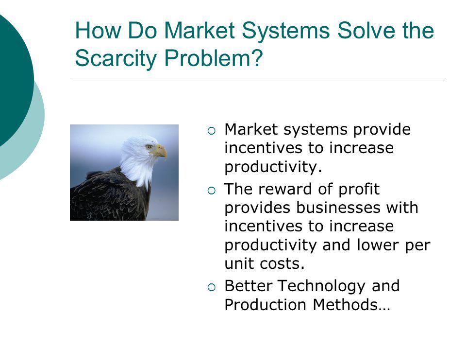 How Do Market Systems Solve the Scarcity Problem? Market systems provide incentives to increase productivity. The reward of profit provides businesses
