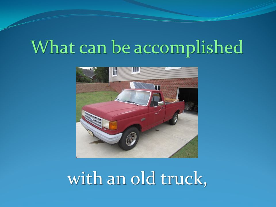 What can be accomplished with an old truck,