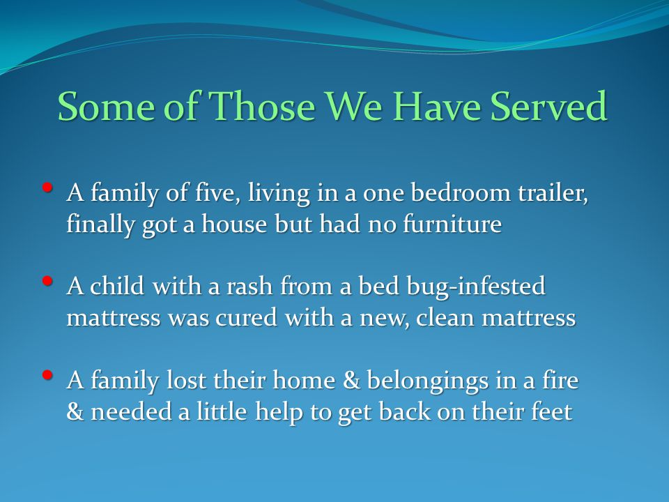 Some of Those We Have Served A family of five, living in a one bedroom trailer, A family of five, living in a one bedroom trailer, finally got a house but had no furniture finally got a house but had no furniture A child with a rash from a bed bug-infested A child with a rash from a bed bug-infested mattress was cured with a new, clean mattress mattress was cured with a new, clean mattress A family lost their home & belongings in a fire A family lost their home & belongings in a fire & needed a little help to get back on their feet & needed a little help to get back on their feet