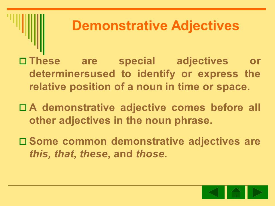 Demonstrative Adjectives These are special adjectives or determinersused to identify or express the relative position of a noun in time or space.