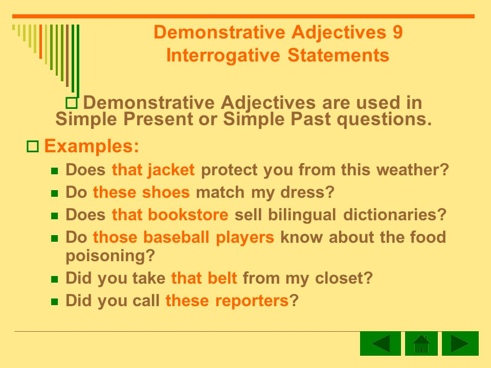 Demonstrative Adjectives 9 Interrogative Statements Demonstrative Adjectives are used in Simple Present or Simple Past questions.