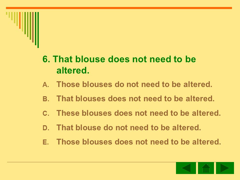 6.That blouse does not need to be altered. A. Those blouses do not need to be altered.