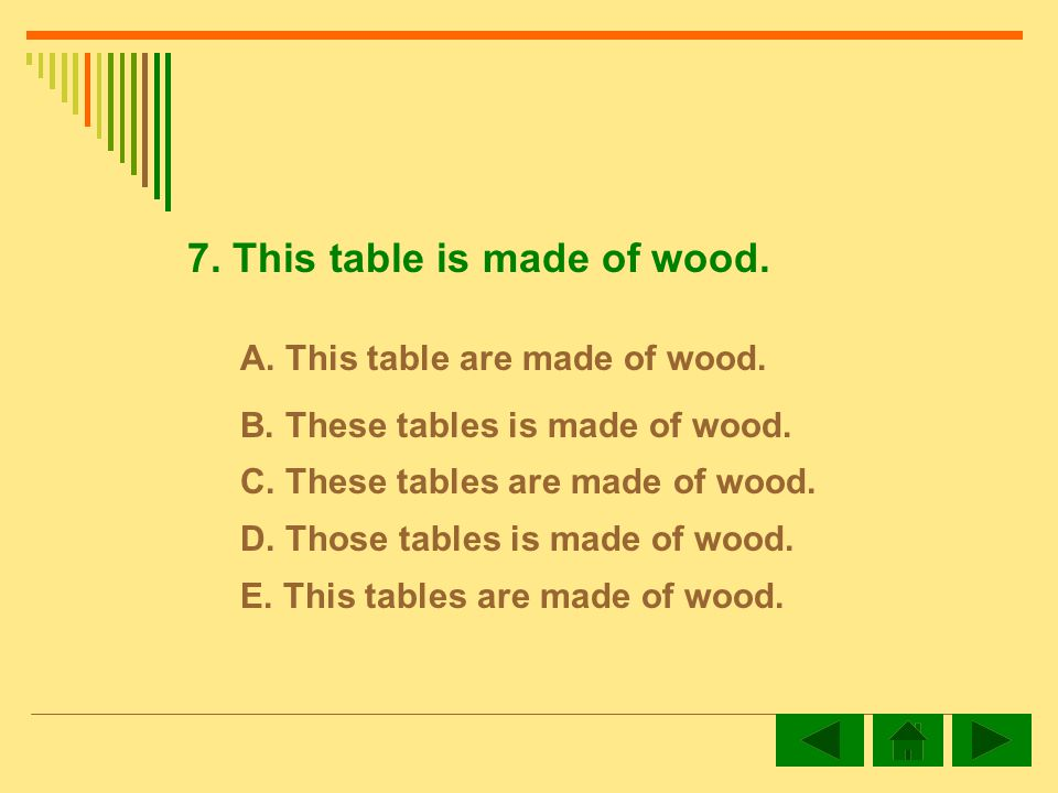 7. This table is made of wood. A. This table are made of wood.