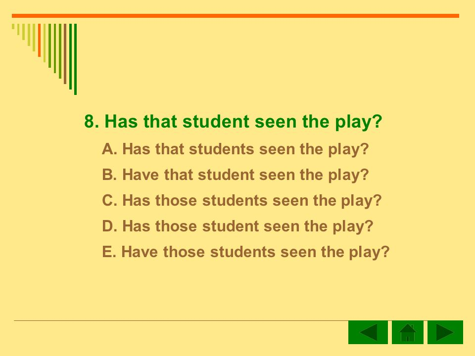 8.Has that student seen the play. A. Has that students seen the play.