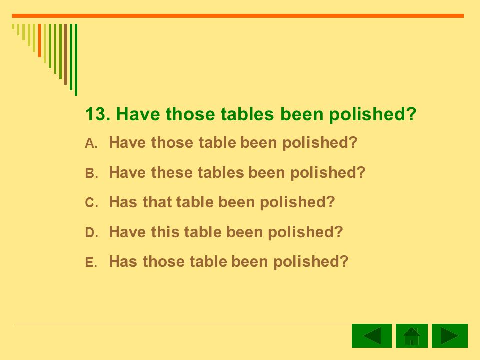 13. Have those tables been polished. A. Have those table been polished.