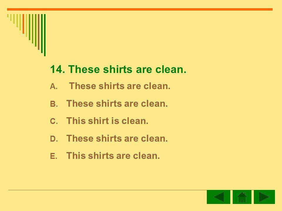 14. These shirts are clean. A. These shirts are clean.
