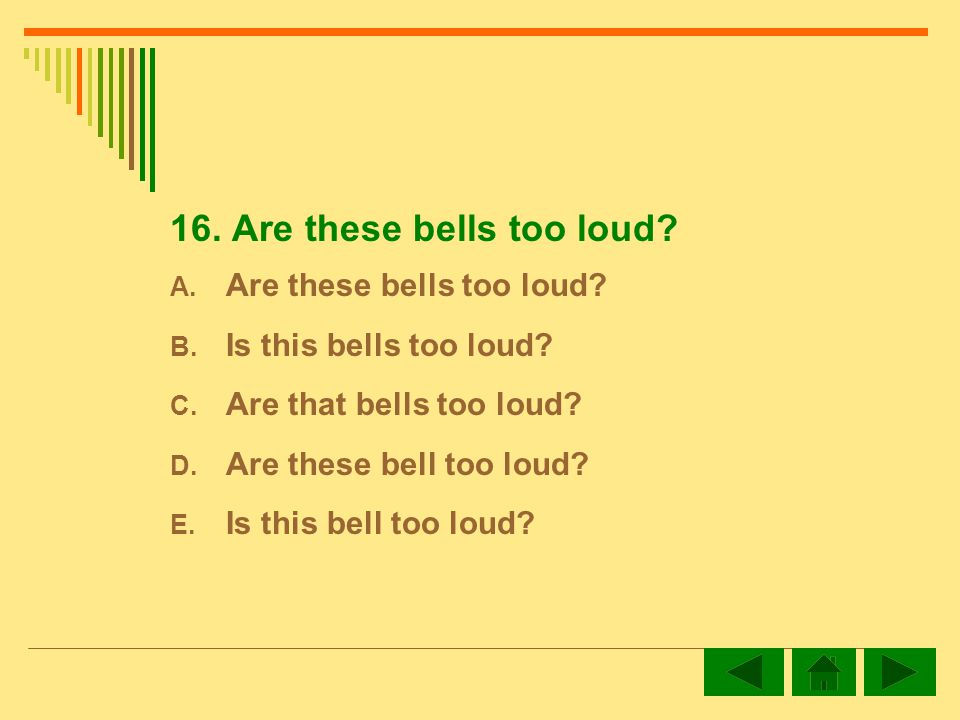16.Are these bells too loud. A. Are these bells too loud.