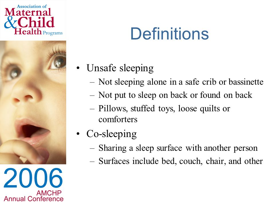 Definitions Unsafe sleeping –Not sleeping alone in a safe crib or bassinette –Not put to sleep on back or found on back –Pillows, stuffed toys, loose quilts or comforters Co-sleeping –Sharing a sleep surface with another person –Surfaces include bed, couch, chair, and other