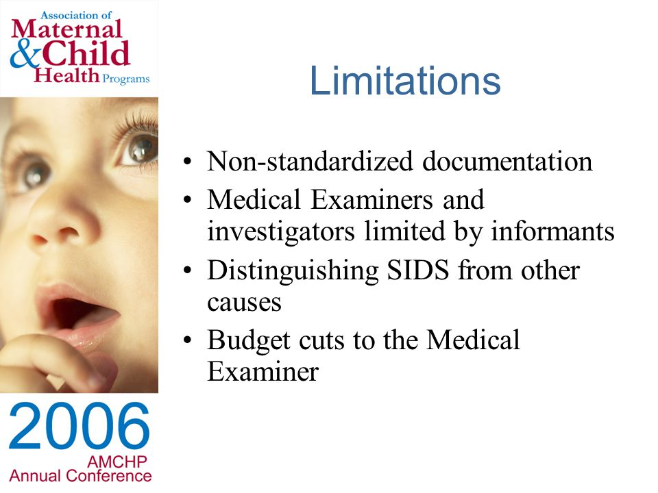 Limitations Non-standardized documentation Medical Examiners and investigators limited by informants Distinguishing SIDS from other causes Budget cuts to the Medical Examiner