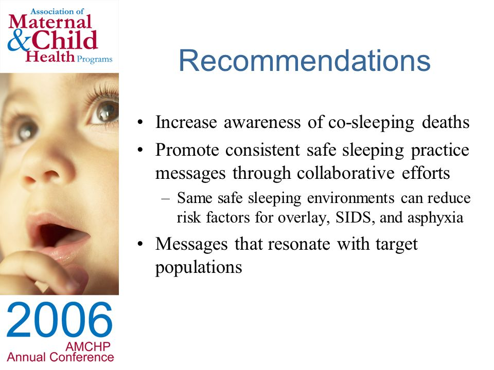 Recommendations Increase awareness of co-sleeping deaths Promote consistent safe sleeping practice messages through collaborative efforts –Same safe sleeping environments can reduce risk factors for overlay, SIDS, and asphyxia Messages that resonate with target populations