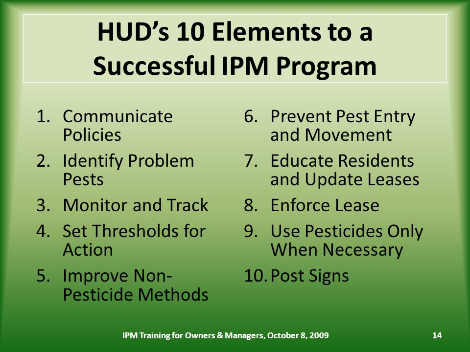 HUDs 10 Elements to a Successful IPM Program 1.Communicate Policies 2.Identify Problem Pests 3.Monitor and Track 4.Set Thresholds for Action 5.Improve Non- Pesticide Methods 6.Prevent Pest Entry and Movement 7.Educate Residents and Update Leases 8.Enforce Lease 9.Use Pesticides Only When Necessary 10.Post Signs 14IPM Training for Owners & Managers, October 8, 2009