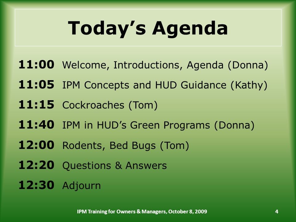 Todays Agenda 11:00 Welcome, Introductions, Agenda (Donna) 11:05 IPM Concepts and HUD Guidance (Kathy) 11:15 Cockroaches (Tom) 11:40 IPM in HUDs Green Programs (Donna) 12:00 Rodents, Bed Bugs (Tom) 12:20 Questions & Answers 12:30 Adjourn 4IPM Training for Owners & Managers, October 8, 2009