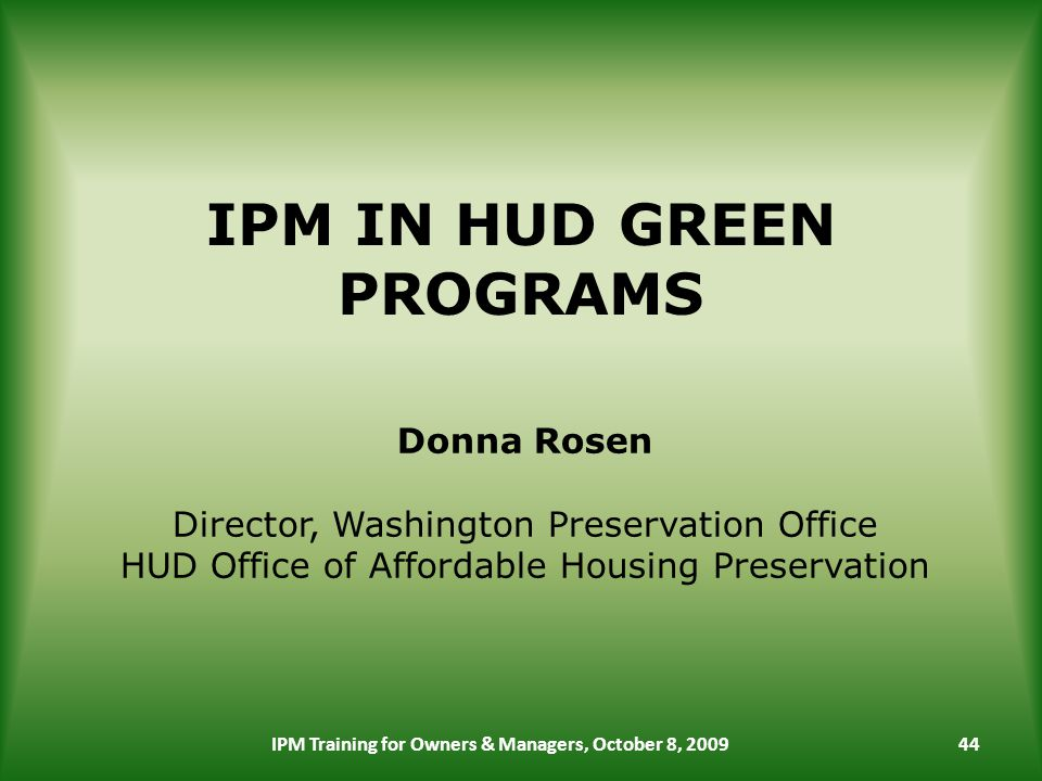 IPM IN HUD GREEN PROGRAMS IPM Training for Owners & Managers, October 8, Donna Rosen Director, Washington Preservation Office HUD Office of Affordable Housing Preservation