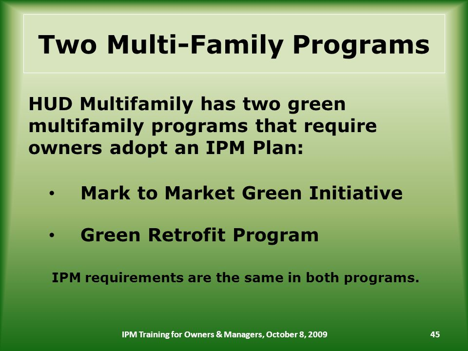 Two Multi-Family Programs HUD Multifamily has two green multifamily programs that require owners adopt an IPM Plan: Mark to Market Green Initiative Green Retrofit Program IPM requirements are the same in both programs.