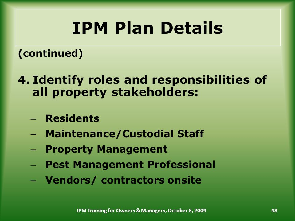IPM Plan Details (continued) 4.Identify roles and responsibilities of all property stakeholders: – Residents – Maintenance/Custodial Staff – Property Management – Pest Management Professional – Vendors/ contractors onsite 48IPM Training for Owners & Managers, October 8, 2009