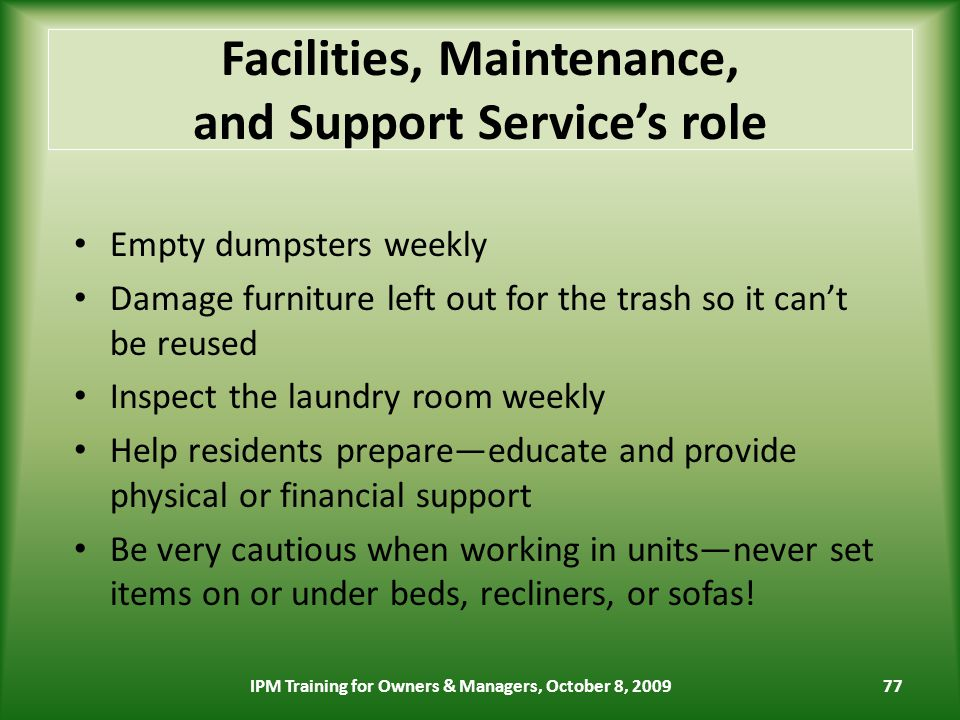 77 Facilities, Maintenance, and Support Services role Empty dumpsters weekly Damage furniture left out for the trash so it cant be reused Inspect the laundry room weekly Help residents prepareeducate and provide physical or financial support Be very cautious when working in unitsnever set items on or under beds, recliners, or sofas.