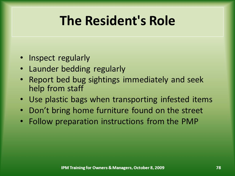 78 The Resident s Role Inspect regularly Launder bedding regularly Report bed bug sightings immediately and seek help from staff Use plastic bags when transporting infested items Dont bring home furniture found on the street Follow preparation instructions from the PMP IPM Training for Owners & Managers, October 8, 2009