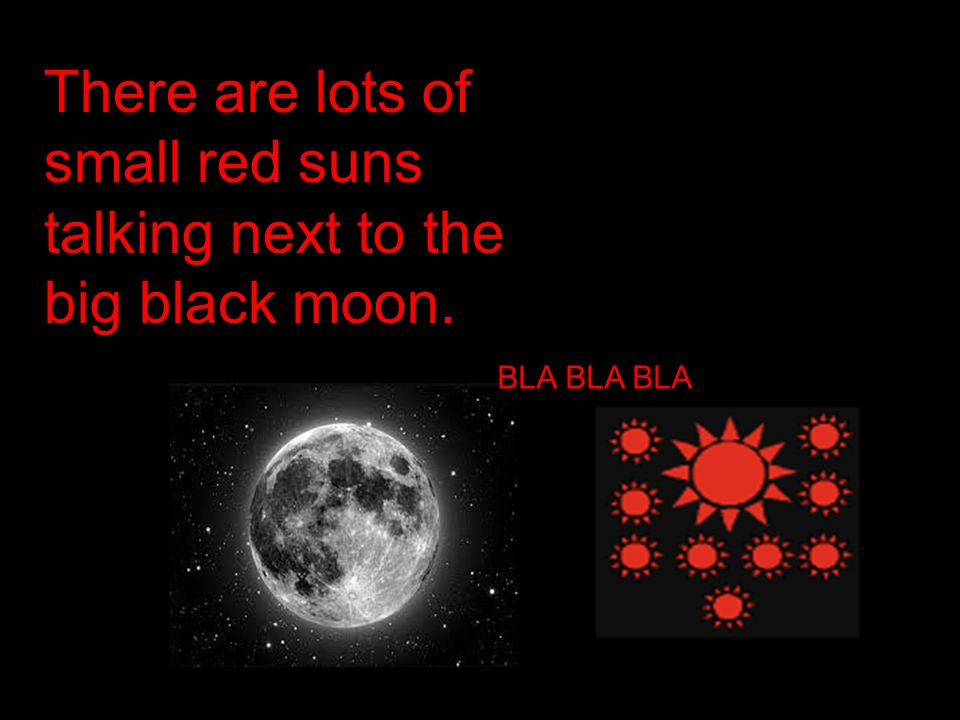 There are lots of small red suns talking next to the big black moon. BLA BLA BLA