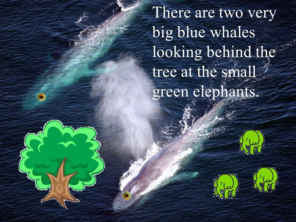 There are two very big blue whales looking behind the tree at the small green elephants.