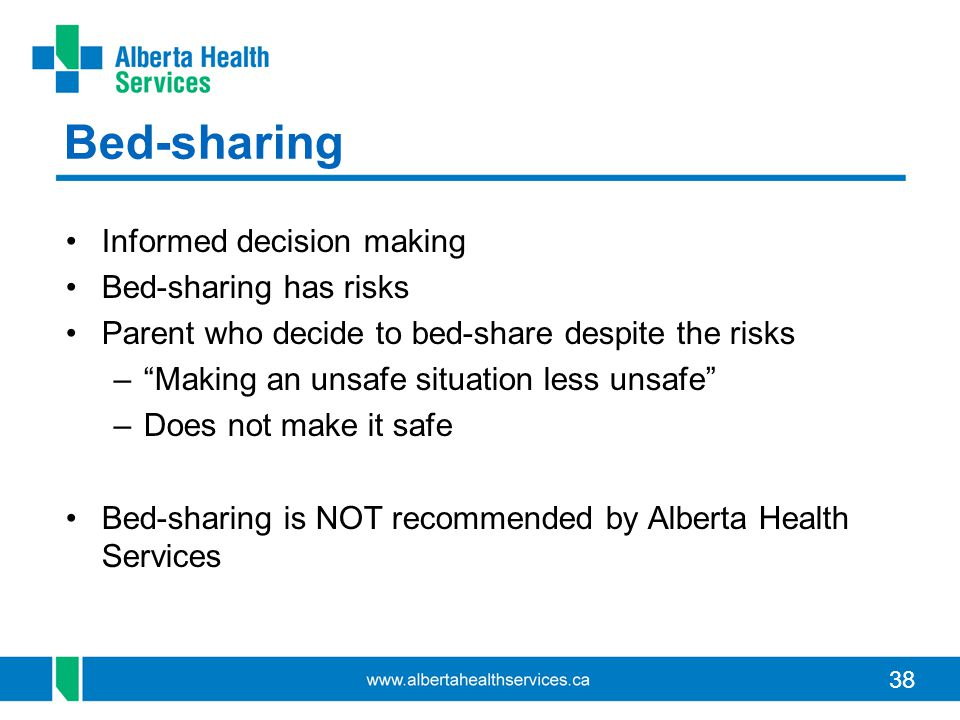 38 Bed-sharing Informed decision making Bed-sharing has risks Parent who decide to bed-share despite the risks –Making an unsafe situation less unsafe –Does not make it safe Bed-sharing is NOT recommended by Alberta Health Services