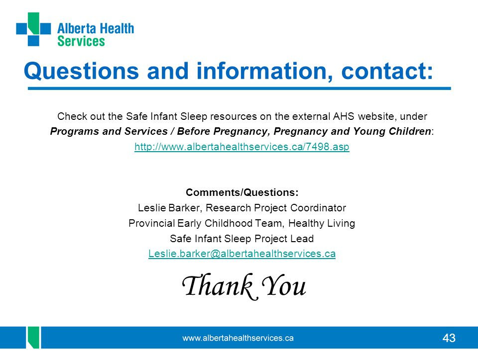 43 Questions and information, contact: Check out the Safe Infant Sleep resources on the external AHS website, under Programs and Services / Before Pregnancy, Pregnancy and Young Children: http://www.albertahealthservices.ca/7498.asp Comments/Questions: Leslie Barker, Research Project Coordinator Provincial Early Childhood Team, Healthy Living Safe Infant Sleep Project Lead Leslie.barker@albertahealthservices.ca Thank You